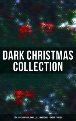 Dark Christmas Collection: 30+ Supernatural Thrillers, Mysteries & Ghost Stories