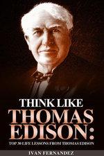 Think Like Thomas Edison: Top 30 Life Lessons from Thomas Edison