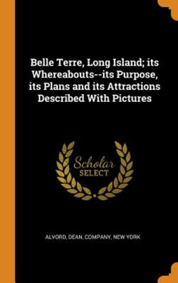Belle Terre, Long Island; Its Whereabouts--Its Purpose, Its Plans and Its Attractions Described with Pictures