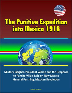 The Punitive Expedition into Mexico 1916: Political - Military Insights, President Wilson and the Response to Pancho Villa's Raid on New Mexico, General Pershing, Mexican Revolution