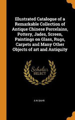 Illustrated Catalogue of a Remarkable Collection of Antique Chinese Porcelains, Pottery, Jades, Screen, Paintings on Glass, Rugs, Carpets and Many Other Objects of Art and Antiquity