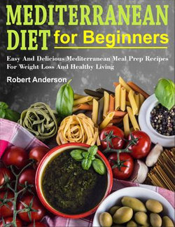 Mediterranean Diet For Beginners: Easy And Delicious Mediterranean Meal  Prep Recipes For Weight Loss And Healthy Living