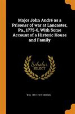 Major John Andre as a Prisoner of War at Lancaster, Pa., 1775-6, with Some Account of a Historic House and Family