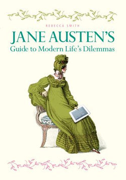 Jane Austen's Guide to Modern Life's Dilemmas: Answers to your most burning questions about life, love, happiness (and what to wear) from the great novelist herself