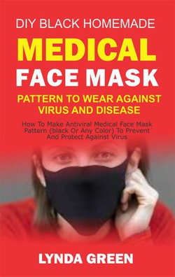 DIY Black Homemade Medical Face Mask Pattern To Wear Against Virus And Disease: How To Make Antiviral Medical Face Mask Pattern (Black Or Any Color) To Prevent And Protect Against Virus