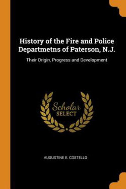 History of the Fire and Police Departmetns of Paterson, N.J.