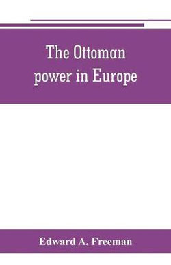 The Ottoman power in Europe, its nature, its growth, and its decline