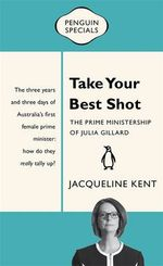 Take Your Best Shot: The Prime Ministership Of Julia Gillard: Penguin Special