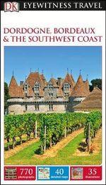 Dordogne, Bordeaux and the Southwest Coast: Eyewitness Travel Guide