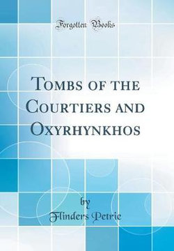 Tombs of the Courtiers and Oxyrhynkhos (Classic Reprint)