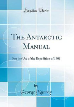The Antarctic Manual, for the Use of the Expedition of 1901 (Classic Reprint)