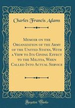 Memoir on the Organization of the Army of the United States, with a View to Its Giving Effect to the Militia, When Called Into Actual Service (Classic Reprint)
