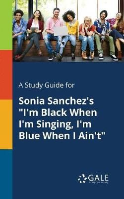 A Study Guide for Sonia Sanchez's I'm Black When I'm Singing, I'm Blue When I Ain't