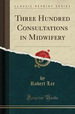 Three Hundred Consultations in Midwifery (Classic Reprint)