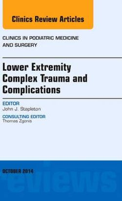 Lower Extremity Complex Trauma and Complications, An Issue of Clinics in Podiatric Medicine and Surgery