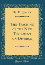 The Teaching of the New Testament on Divorce (Classic Reprint)
