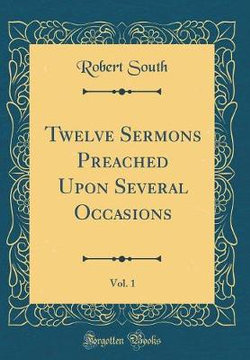 Twelve Sermons Preached Upon Several Occasions, Vol. 1 (Classic Reprint)