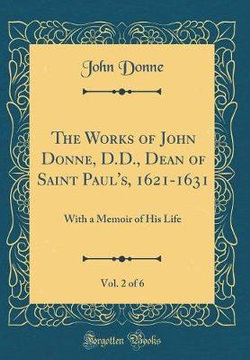 The Works of John Donne, D.D., Dean of Saint Paul's, 1621-1631, Vol. 2 of 6