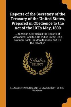 Reports of the Secretary of the Treasury of the United States, Prepared in Obedience to the Act of the 10th May, 1800