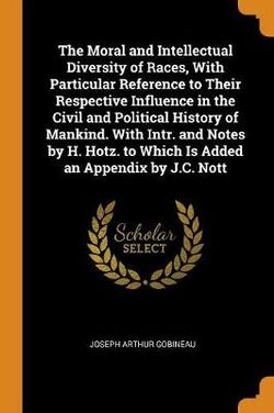 The Moral and Intellectual Diversity of Races, with Particular Reference to Their Respective Influence in the Civil and Political History of Mankind. with Intr. and Notes by H. Hotz. to Which Is Added an Appendix by J.C. Nott
