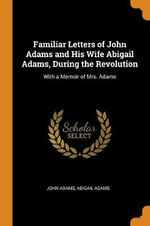 Familiar Letters of John Adams and His Wife Abigail Adams, During the Revolution