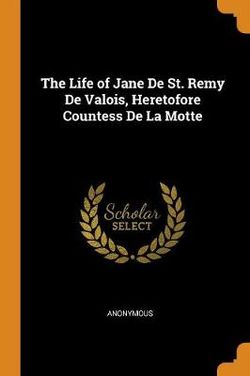 The Life of Jane de St. Remy de Valois, Heretofore Countess de la Motte