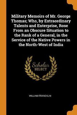 Military Memoirs of Mr. George Thomas; Who, by Extraordinary Talents and Enterprise, Rose from an Obscure Situation to the Rank of a General, in the Service of the Native Powers in the North-West of India