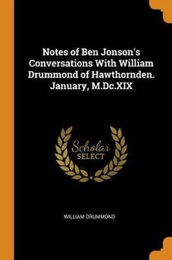 Notes of Ben Jonson's Conversations with William Drummond of Hawthornden. January, M.DC.XIX
