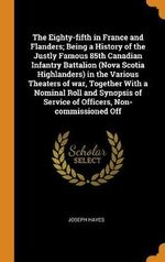 The Eighty-Fifth in France and Flanders; Being a History of the Justly Famous 85th Canadian Infantry Battalion (Nova Scotia Highlanders) in the Various Theaters of War, Together with a Nominal Roll and Synopsis of Service of Officers, Non-Commissioned Off
