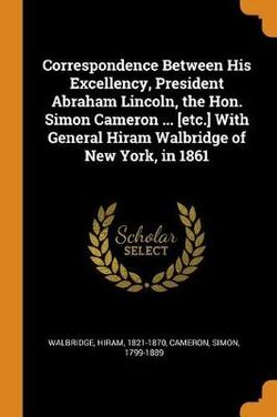 Correspondence Between His Excellency, President Abraham Lincoln, the Hon. Simon Cameron ... [etc.] with General Hiram Walbridge of New York, in 1861
