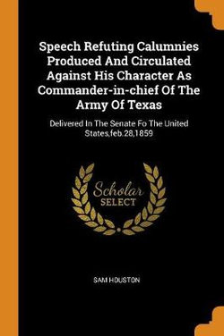 Speech Refuting Calumnies Produced and Circulated Against His Character as Commander-In-Chief of the Army of Texas
