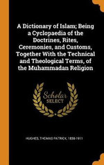 A Dictionary of Islam; Being a Cyclopaedia of the Doctrines, Rites, Ceremonies, and Customs, Together with the Technical and Theological Terms, of the Muhammadan Religion