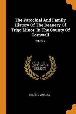 The Parochial and Family History of the Deanery of Trigg Minor, in the County of Cornwall; Volume 2