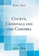 Courts, Criminals and the Camorra (Classic Reprint)