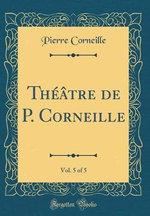 Theatre de P. Corneille, Vol. 5 of 5 (Classic Reprint)
