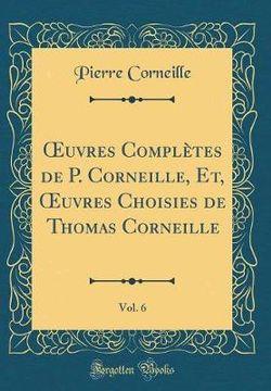 Oeuvres Compl tes de P. Corneille, Et, Oeuvres Choisies de Thomas Corneille, Vol. 6 (Classic Reprint)