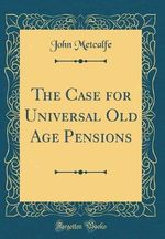The Case for Universal Old Age Pensions (Classic Reprint)
