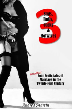 Sluts, Bulls, Cucks & Hotwives 3: Another Four Erotic Tales of Marriage in the Twenty-First Century