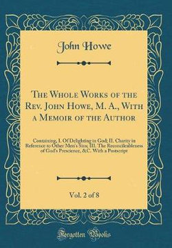 The Whole Works of the Rev. John Howe, M. A., with a Memoir of the Author, Vol. 2 of 8