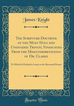 The Scripture Doctrine of the Most Holy and Undivided Trinity, Vindicated from the Misinterpretations of Dr. Clarke