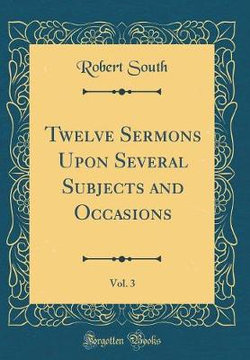 Twelve Sermons Upon Several Subjects and Occasions, Vol. 3 (Classic Reprint)