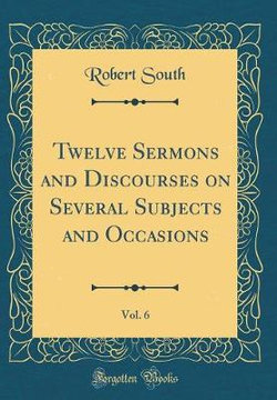 Twelve Sermons and Discourses on Several Subjects and Occasions, Vol. 6 (Classic Reprint)