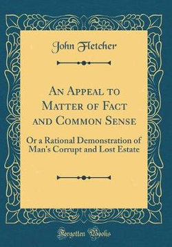 An Appeal to Matter of Fact and Common Sense, or a Rational Demonstration of Man's Corrupt and Lost Estate (Classic Reprint)