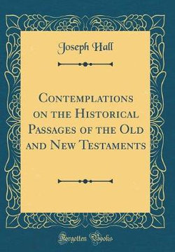 Contemplations on the Historical Passages of the Old and New Testaments (Classic Reprint)