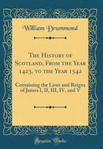The History of Scotland, From the Year 1423, to the Year 1542