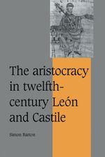 Cambridge Studies in Medieval Life and Thought: Fourth Series: The Aristocracy in Twelfth-Century Leon and Castile Series Number 34