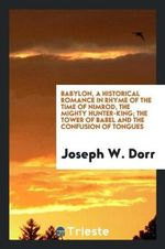 Babylon, a Historical Romance in Rhyme of the Time of Nimrod, the Mighty Hunter-King; the Tower of Babel and the Confusion of Tongues