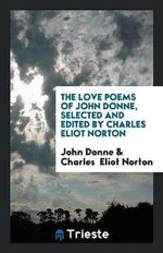 The Love Poems of John Donne, Selected and Edited by Charles Eliot Norton