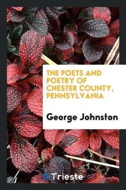 The Poets and Poetry of Chester County, Pennsylvania. Collected and Ed. by George Johnston ..