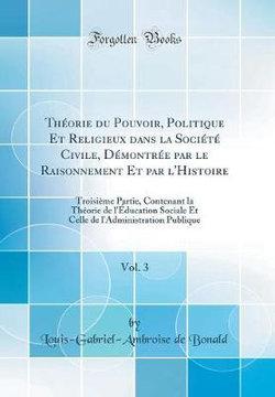 Theorie Du Pouvoir, Politique Et Religieux Dans La Societe Civile, Demontree Par Le Raisonnement Et Par l'Histoire, Vol. 3